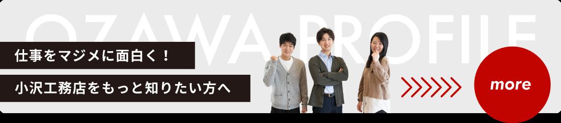 仕事をマジメに面白く!小沢工務店をもっと知りたい方へOZAWA PROFILE MORE